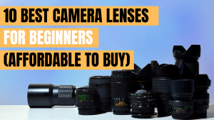 10 best Camera Lenses for Beginners (Affordable to Buy)