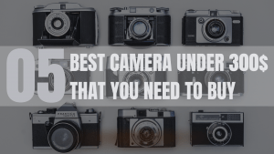 5 best camera under 300$ that you need to buy