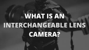 What is an Interchangeable Lens Camera?