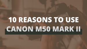 10 Reasons To Use Canon M50 Mark II